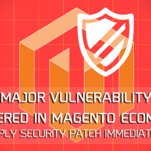 Major vulnerability discovered in Magento ecommerce. Apply Security Patch Immediately